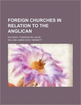 Foreign Churches in Relation to the Anglican; An Essay Towards Re-Union