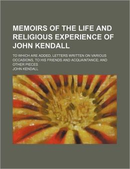 Memoirs of the Life and Religious Experience of John Kendall; To Which Are Added, Letters Written on Various Occasions, to His Friends and Acquaintanc