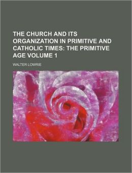 The Church and Its Organization in Primitive and Catholic Times Volume 1; The primitive age