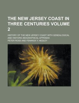 The New Jersey Coast In Three Centuries (Volume 2); History Of The New Jersey Coast With Genealogical And Historic-Biographical Appendix