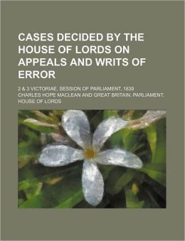 Cases Decided by the House of Lords on Appeals and Writs of Error; 2 & 3 Victoriae, Session of Parliament, 1839