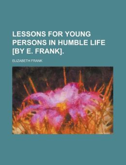 Lessons for Young Persons in Humble Life [By E. Frank].
