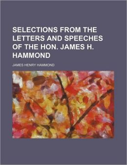 Selections from the Letters and Speeches of the Hon. James H. Hammond