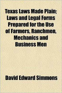 Texas Laws Made Plain; Laws and Legal Forms Prepared for the Use of Farmers, Ranchmen, Mechanics and Business Men