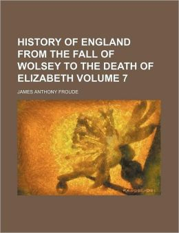 History Of England From The Fall Of Wolsey To The Death Of Elizabeth (Volume 7)
