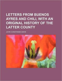 Letters from Buenos Ayres and Chili, with an Original History of the Latter County