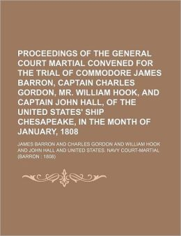 Proceedings of the General Court Martial Convened for the Trial of Commodore James Barron, Captain Charles Gordon, Mr. William Hook, and Captain John