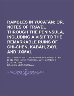 Rambles in Yucatan; Or, Notes of Travel Through the Peninsula, Including a Visit to the Remarkable Ruins of Chi-Chen, Kabah, Zayi, and Uxmal. Includin