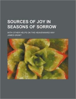 Sources of Joy in Seasons of Sorrow; With Other Helps on the Heavenward Way