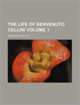 The Life of Benvenuto Cellini Volume 1