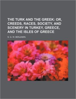 The Turk and the Greek; Or, Creeds, Races, Society, and Scenery in Turkey, Greece, and the Isles of Greece