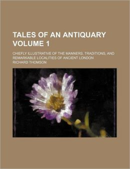 Tales of an Antiquary Volume 1; Chiefly Illustrative of the Manners, Traditions, and Remarkable Localities of Ancient London