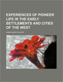 Experiences of Pioneer Life in the Early Settlements and Cities of the West