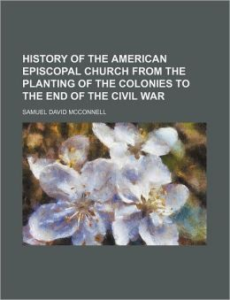History of the American Episcopal Church from the Planting of the Colonies to the End of the Civil War