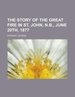 The Story of the Great Fire in St. John, N.B., June 20th, 1877