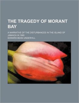 The Tragedy of Morant Bay; A Narrative of the Disturbances in the Island of Jamaica in 1865