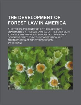The Development Of Forest Law In America; A Historical Presentation Of The Successive Enactments By The Legislatures Of The Forty-Eight States
