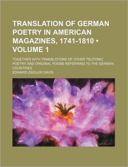 Translation of German Poetry in American Magazines, 1741-1810 (Volume 1); Together with Translations of Other Teutonic Poetry and Original Poems Refer