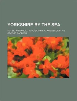 Yorkshire by the Sea; Notes, Historical, Topographical and Descriptive