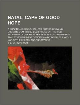 Natal, Cape of Good Hope; A Grazing, Agricultural, and Cotton-Growing Country. Comprising Desriptions of This Well-Endowed Colony, from the Year 1575