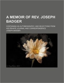 A Memoir of Rev. Joseph Badger; Containing an Autobiography, and Selections From His Private Journal and Correspondence