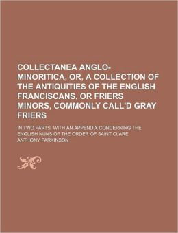 Collectanea Anglo-Minoritica, or, a Collection of the Antiquities of the English Franciscans, or Friers Minors, Commonly Call'D Gray Friers; In