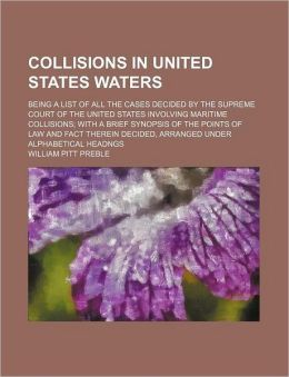 Collisions In United States Waters; Being A List Of All The Cases Decided By The Supreme Court Of The United States Involving Maritime