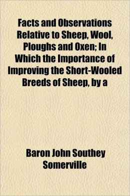 Facts and Observations Relative to Sheep, Wool, Ploughs and Oxen; in Which the Importance of Improving the Short-Wooled Breeds of Sheep, By