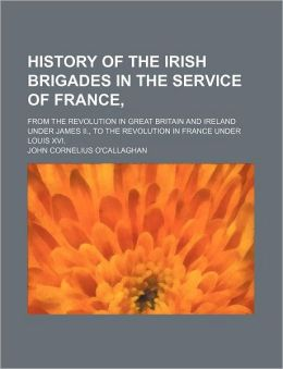 History Of The Irish Brigades In The Service Of France,; From The Revolution In Great Britain And Ireland Under James Ii., To The Revolution In