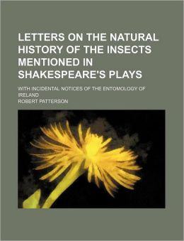 Letters on the Natural History of the Insects Mentioned in Shakespeare's Plays; With Incidental Notices of the Entomology of Ireland