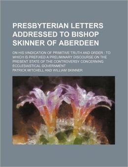 Presbyterian Letters Addressed to Bishop Skinner of Aberdeen; on His Vindication of Primitive Truth and Order: To Which Is Prefixed A