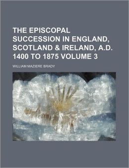 The Episcopal Succession in England, Scotland & Ireland, A.D. 1400 to 1875 Volume 3