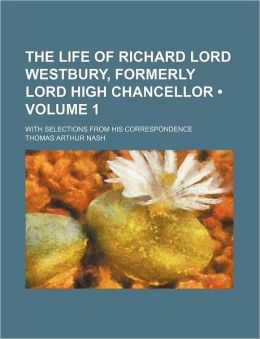 The Life of Richard Lord Westbury, Formerly Lord High Chancellor; with Selections from His Correspondence