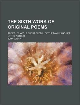 The Sixth Work of Original Poems; Together with a Short Sketch of the Family and Life of the Author
