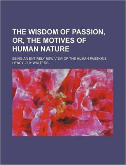 The Wisdom of Passion, Or, the Motives of Human Nature; Being an Entirely New View of the Human Passions