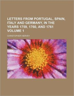 Letters from Portugal, Spain, Italy and Germany, in the Years 1759, 1760, and 1761 Volume 1