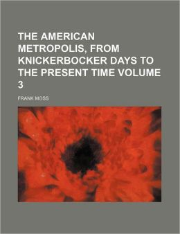 The American Metropolis, from Knickerbocker Days to the Present Time Volume 3