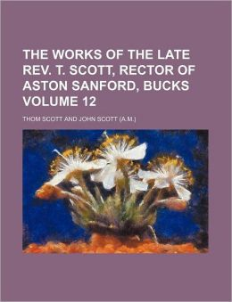 The Works of the Late REV. T. Scott, Rector of Aston Sanford, Bucks Volume 12