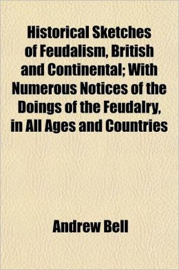 Historical Sketches of Feudalism, British and Continental; With Numerous Notices of the Doings of the Feudalry, in All Ages and Countries