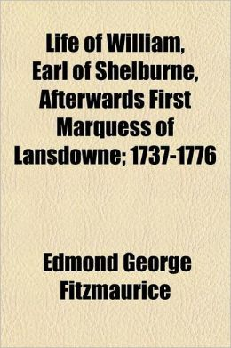 Life of William, Earl of Shelburne, Afterwards First Marquess of Lansdowne Volume 1