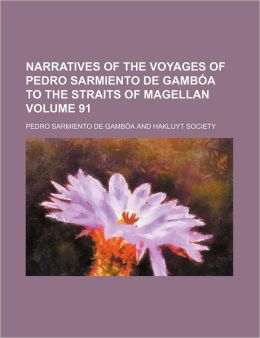 Narratives of the Voyages of Pedro Sarmiento de Gamb A to the Straits of Magellan Volume 91