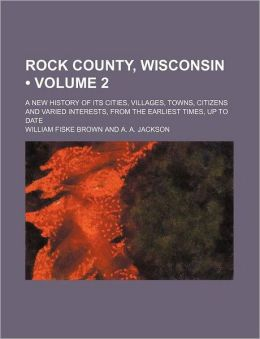 Rock County, Wisconsin a new history of its cities, villages, towns, citizens and varied interests, from the earliest times, up to date William Fiske Brown