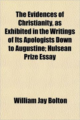 The Evidences of Christianity, as Exhibited in the Writings of Its Apologists Down to Augustine; Hulsean Prize Essay