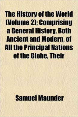 The History of the World Volume 2; Comprising a General History, Both Ancient and Modern, of All the Principal Nations of the Globe, Their Rise, Progr