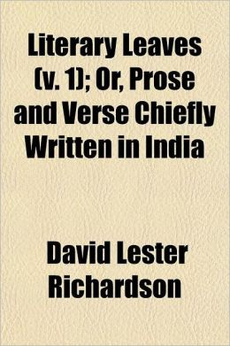 Literary Leaves Volume 1; Or, Prose and Verse Chiefly Written in India