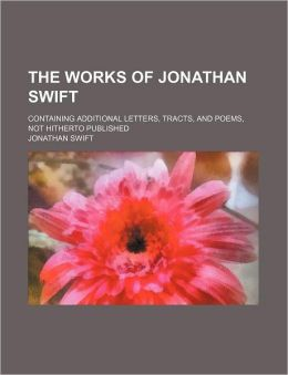 The Works of Jonathan Swift (Volume 18); Containing Additional Letters, Tracts, and Poems, Not Hitherto Published