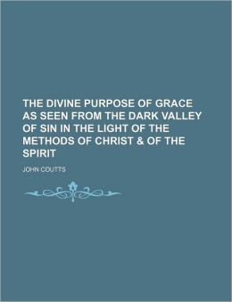 The Divine Purpose of Grace as Seen from the Dark Valley of Sin in the Light of the Methods of Christ & of the Spirit
