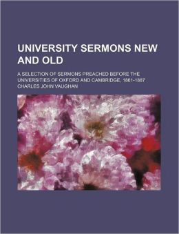 University Sermons New and Old; A Selection of Sermons Preached Before the Universities of Oxford and Cambridge, 1861-1887