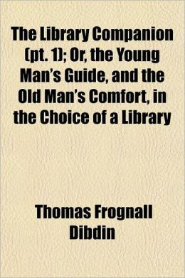 The Library Companion, Or, the Young Man's Guide, and the Old Man's Comfort, in the Choice of a Library Volume 1