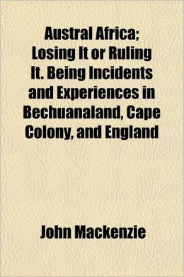 Austral Africa Volume 2; Being Incidents and Experiences in Bechuanaland, Cape Colony, and England